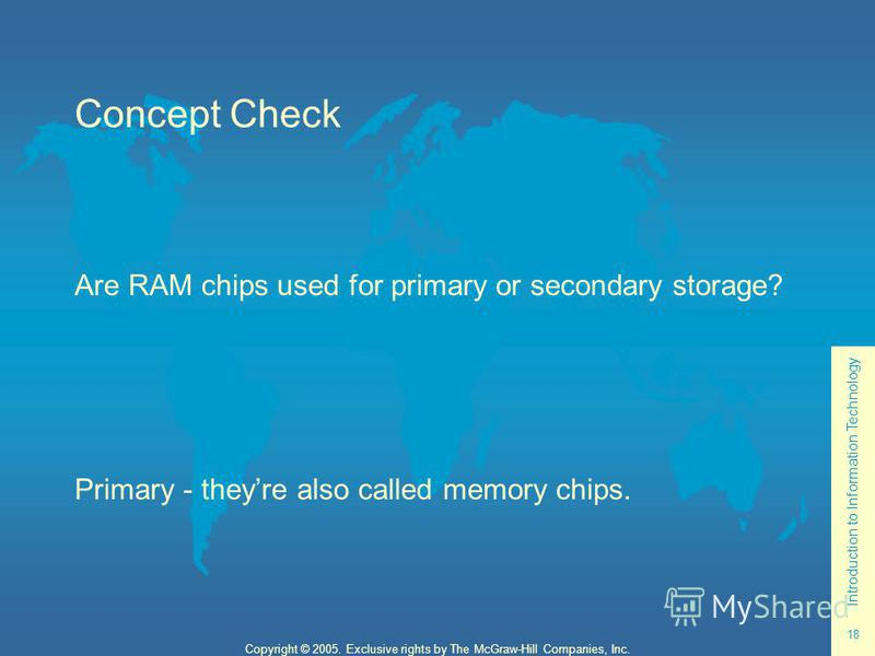 Introduction to Information Technology 18 Copyright © 2005. Exclusive rights by The McGraw-Hill Companies, Inc. Concept Check Are RAM chips used for primary or secondary storage? Primary - theyre also called memory chips.
