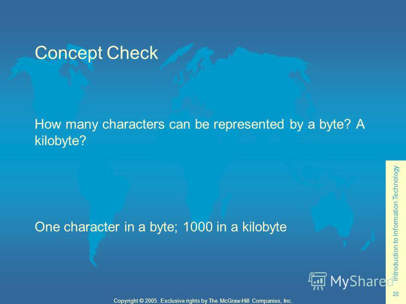 Introduction to Information Technology 20 Copyright © 2005. Exclusive rights by The McGraw-Hill Companies, Inc. Concept Check How many characters can be represented by a byte? A kilobyte? One character in a byte; 1000 in a kilobyte