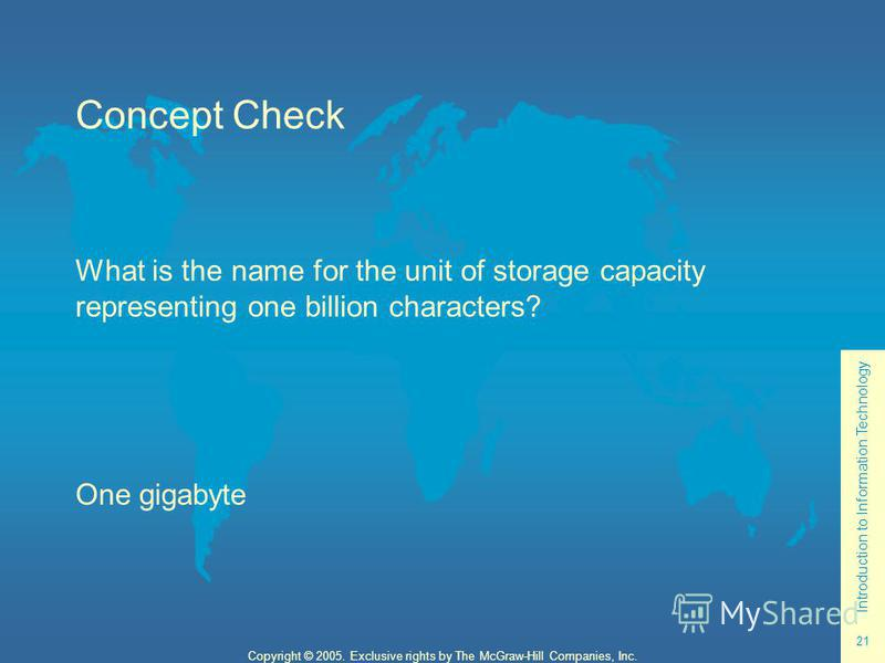 Introduction to Information Technology 21 Copyright © 2005. Exclusive rights by The McGraw-Hill Companies, Inc. Concept Check What is the name for the unit of storage capacity representing one billion characters? One gigabyte