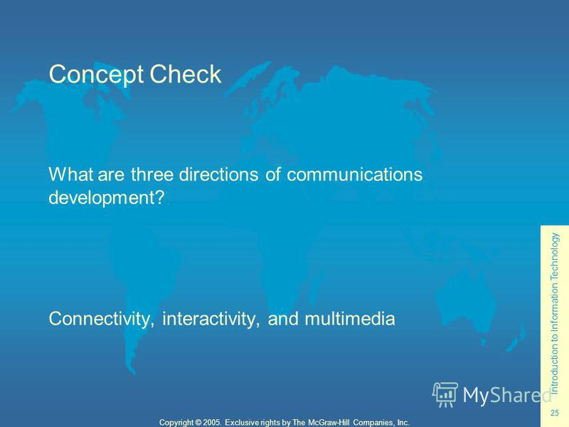 Introduction to Information Technology 25 Copyright © 2005. Exclusive rights by The McGraw-Hill Companies, Inc. Concept Check What are three directions of communications development? Connectivity, interactivity, and multimedia