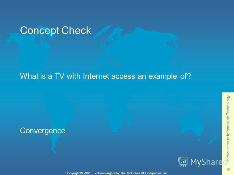 Introduction to Information Technology 26 Copyright © 2005. Exclusive rights by The McGraw-Hill Companies, Inc. Concept Check What is a TV with Internet access an example of? Convergence