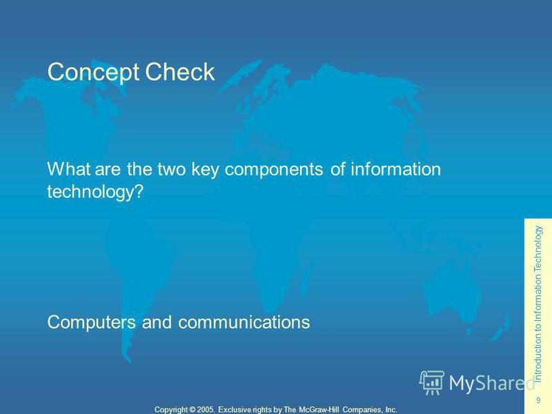 Introduction to Information Technology 9 Copyright © 2005. Exclusive rights by The McGraw-Hill Companies, Inc. Concept Check What are the two key components of information technology? Computers and communications