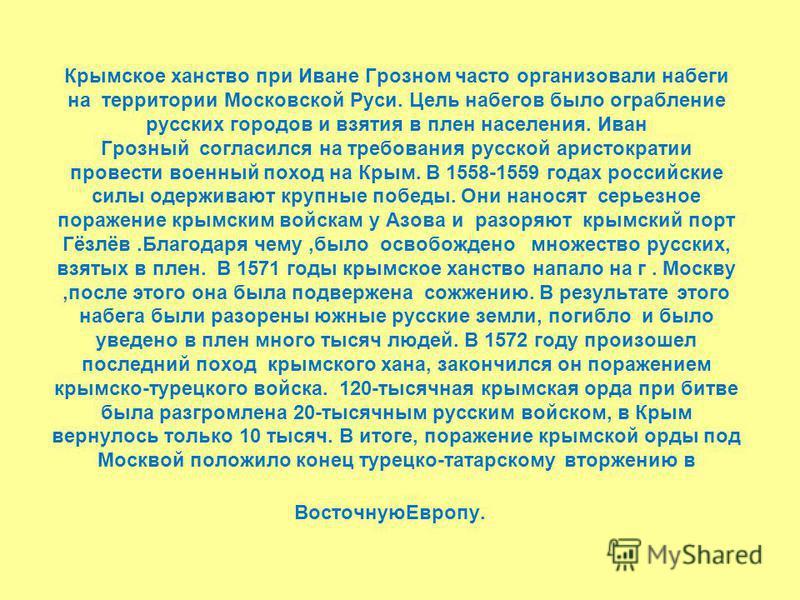 Крымское ханство при Иване Грозном часто организовали набеги на территории Московской Руси. Цель набегов было ограбление русских городов и взятия в плен населения. Иван Грозный согласился на требования русской аристократии провести военный поход на К