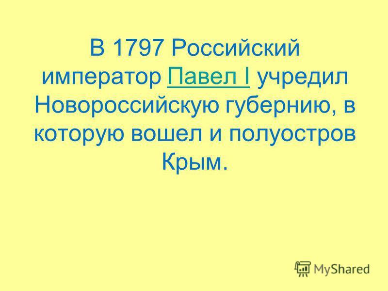 В 1797 Российский император Павел I учредил Новороссийскую губернию, в которую вошел и полуостров Крым.Павел I