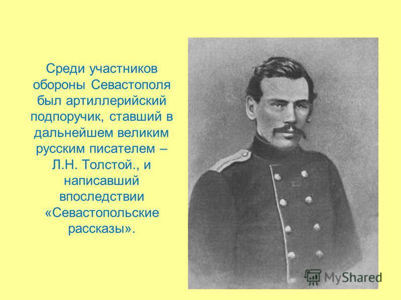 Среди участников обороны Севастополя был артиллерийский подпоручик, ставший в дальнейшем великим русским писателем – Л.Н. Толстой., и написавший впоследствии «Севастопольские рассказы».