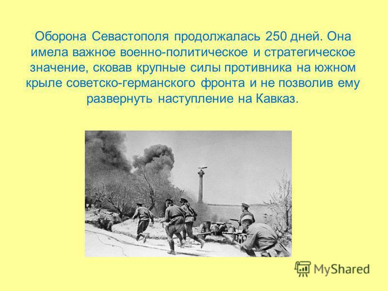 Оборона Севастополя продолжалась 250 дней. Она имела важное военно-политическое и стратегическое значение, сковав крупные силы противника на южном крыле советско-германского фронта и не позволив ему развернуть наступление на Кавказ.