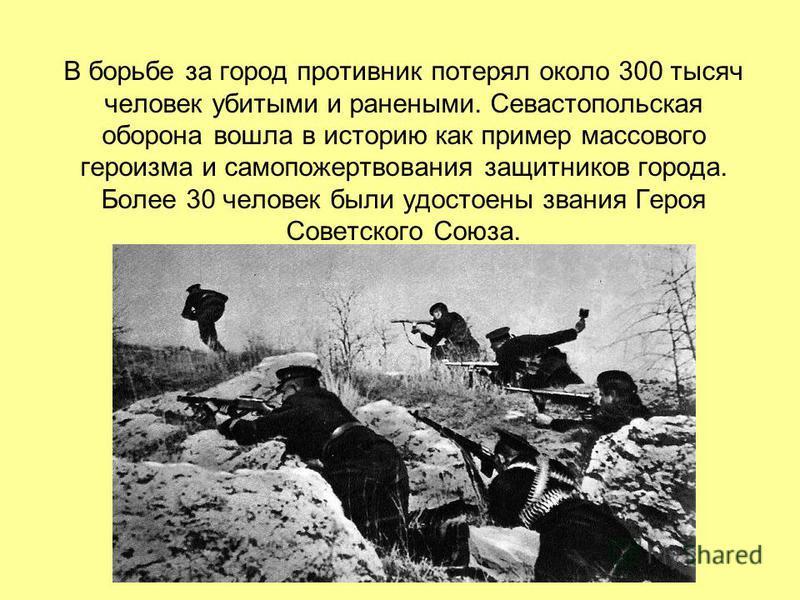В борьбе за город противник потерял около 300 тысяч человек убитыми и ранеными. Севастопольская оборона вошла в историю как пример массового героизма и самопожертвования защитников города. Более 30 человек были удостоены звания Героя Советского Союза