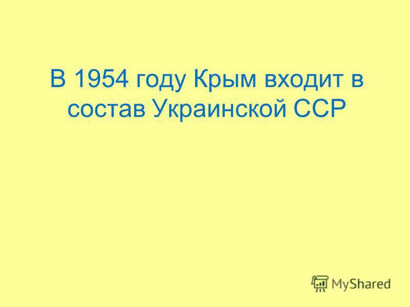 В 1954 году Крым входит в состав Украинской ССР