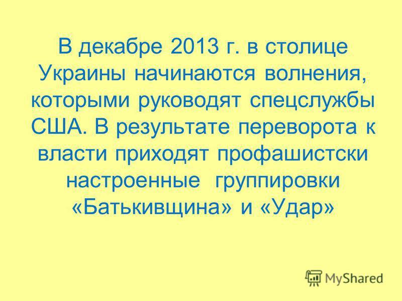 В декабре 2013 г. в столице Украины начинаются волнения, которыми руководят спецслужбы США. В результате переворота к власти приходят профашистский настроенные группировки «Батькивщина» и «Удар»