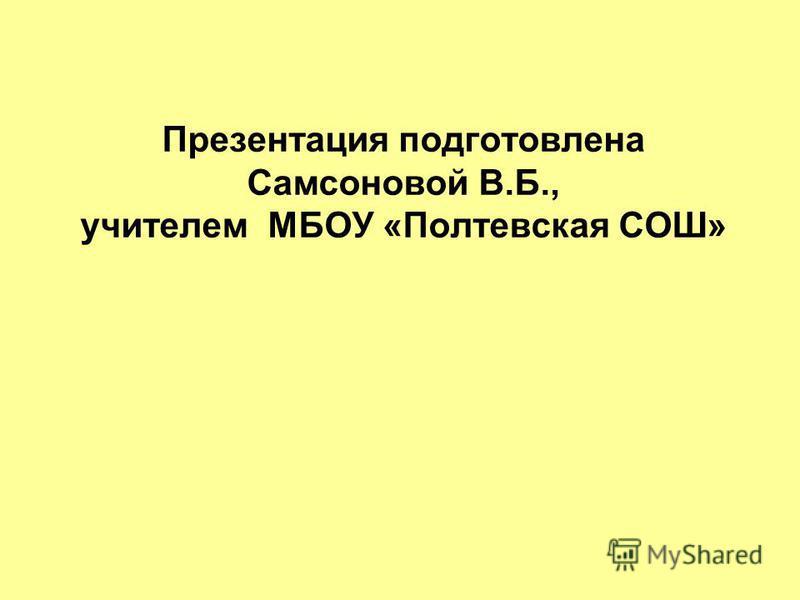 Презентация подготовлена Самсоновой В.Б., учителем МБОУ «Полтевская СОШ»
