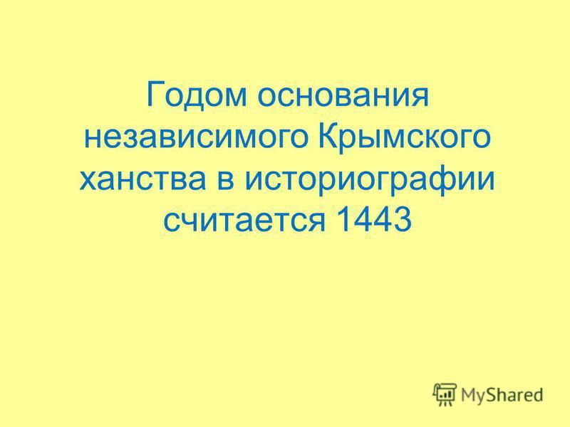 Годом основания независимого Крымского ханства в историографии считается 1443