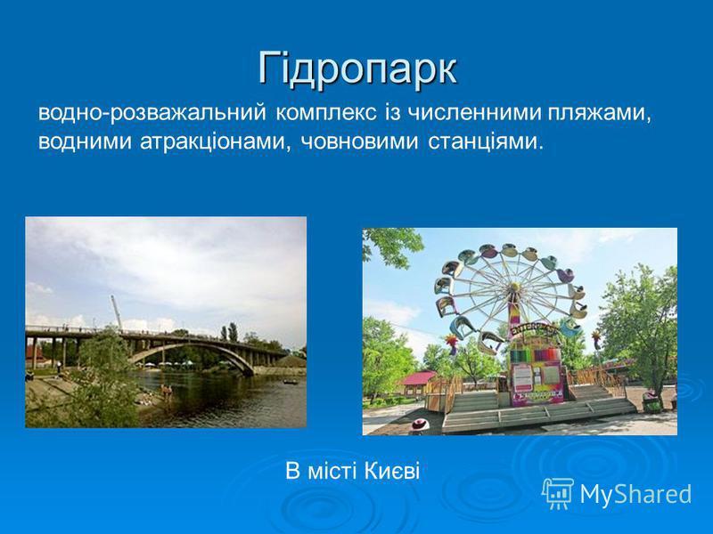 Гідропарк водно-розважальний комплекс із численними пляжами, водними атракціонами, човновими станціями. В місті Києві
