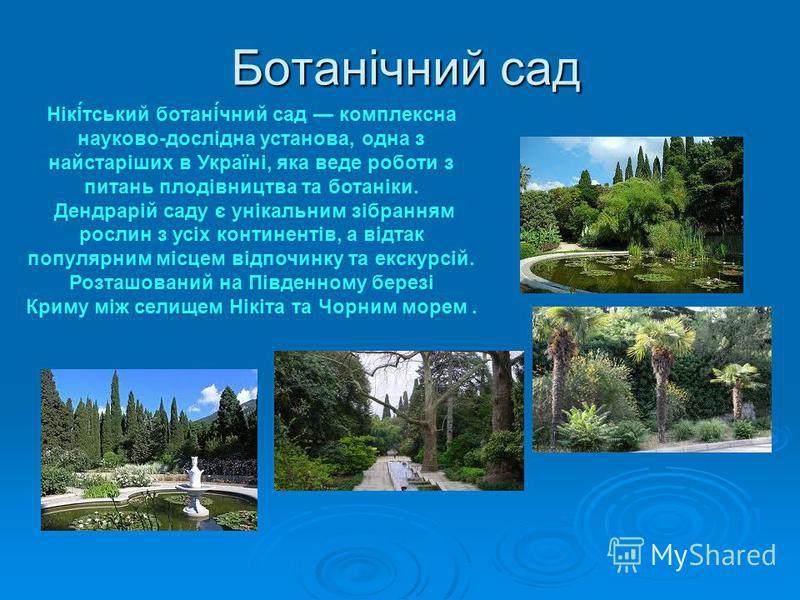 Ботанічний сад Нікі́тський ботані́чний сад комплексна науково-дослідна установа, одна з найстаріших в Україні, яка веде роботи з питань плодівництва та ботаніки. Дендрарій саду є унікальним зібранням рослин з усіх континентів, а відтак популярним міс