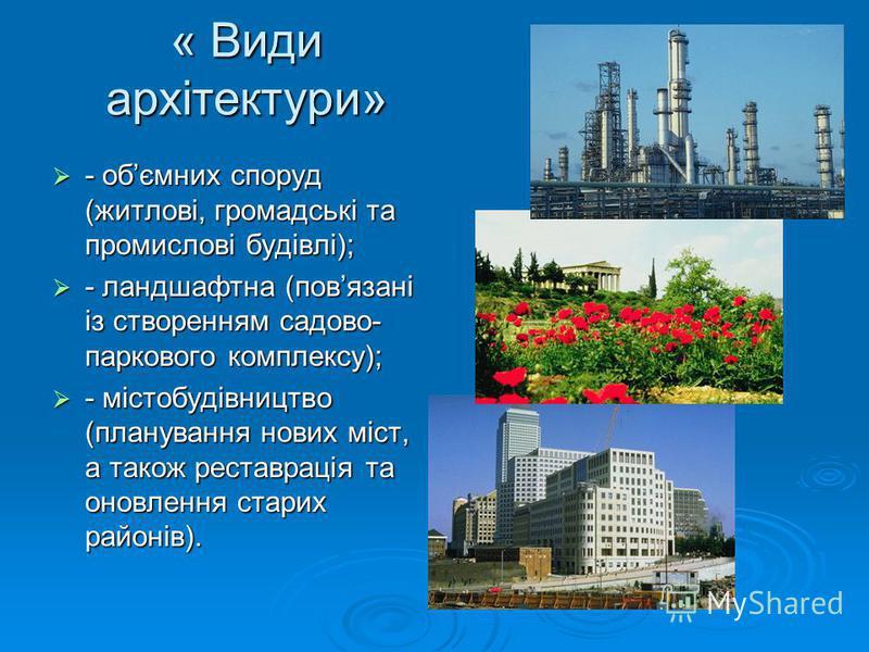 « Види архітектури» - обємних споруд (житлові, громадські та промислові будівлі); - обємних споруд (житлові, громадські та промислові будівлі); - ландшафтна (повязані із створенням садово- паркового комплексу); - ландшафтна (повязані із створенням са