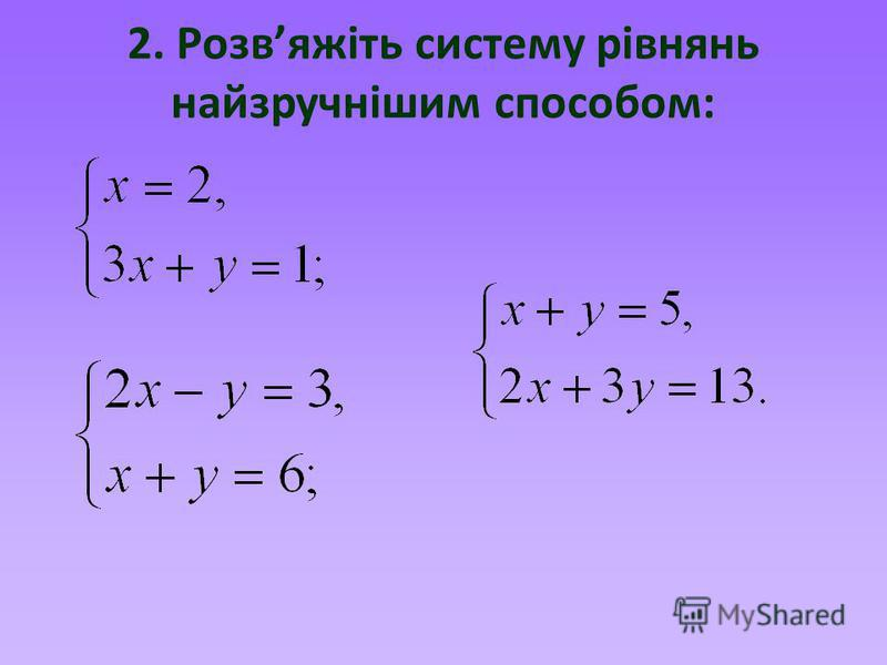 2. Розвяжіть систему рівнянь найзручнішим способом: