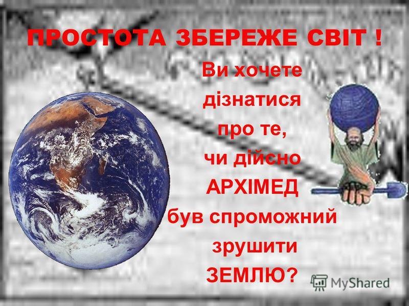 ПРОСТОТА ЗБЕРЕЖЕ СВІТ ! Ви хочете дізнатися про те, чи дійсно АРХІМЕД був спроможний зрушити ЗЕМЛЮ?