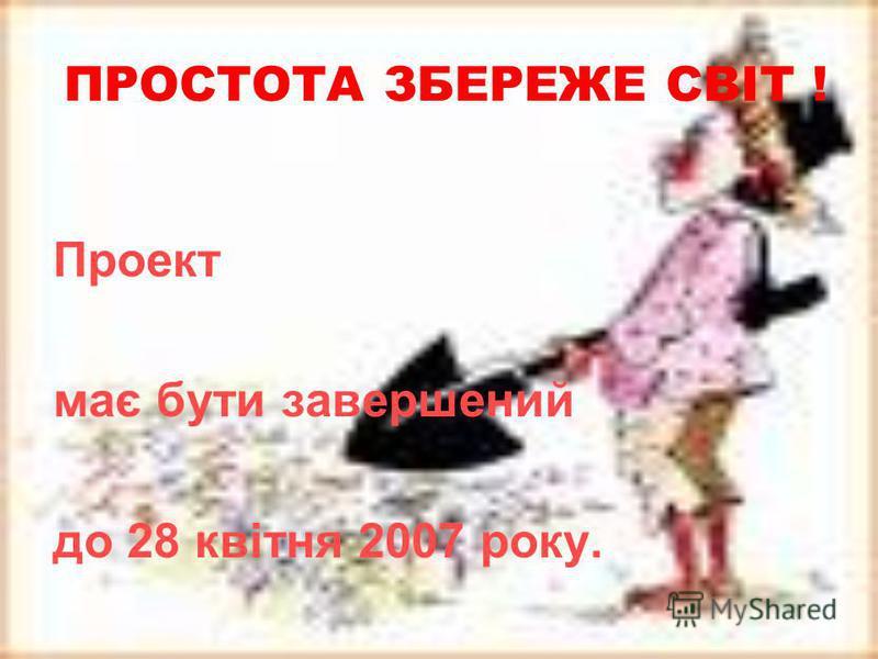 ПРОСТОТА ЗБЕРЕЖЕ СВІТ ! Проект має бути завершений до 28 квітня 2007 року.