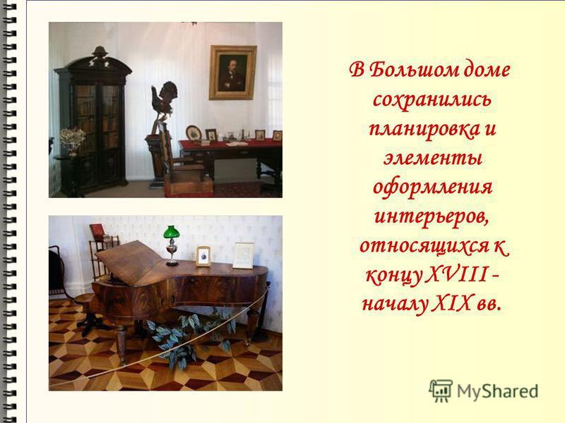 В Большом доме сохранились планировка и элементы оформления интерьеров, относящихся к концу XVIII - началу XIX вв.