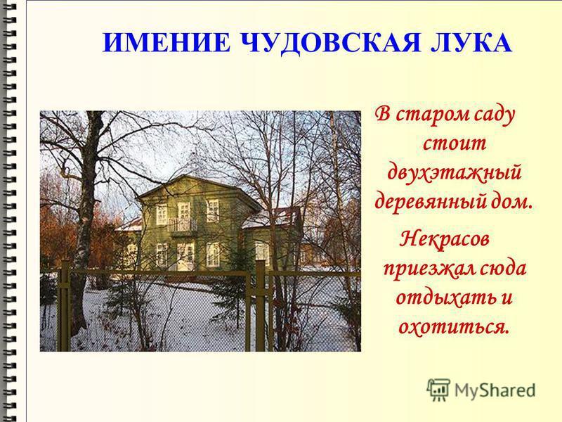 ИМЕНИЕ ЧУДОВСКАЯ ЛУКА В старом саду стоит двухэтажный деревянный дом. Некрасов приезжал сюда отдыхать и охотиться.
