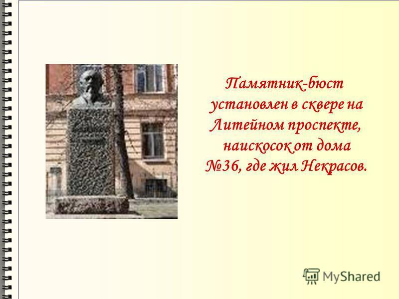 Памятник-бюст установлен в сквере на Литейном проспекте, наискосок от дома 36, где жил Некрасов.