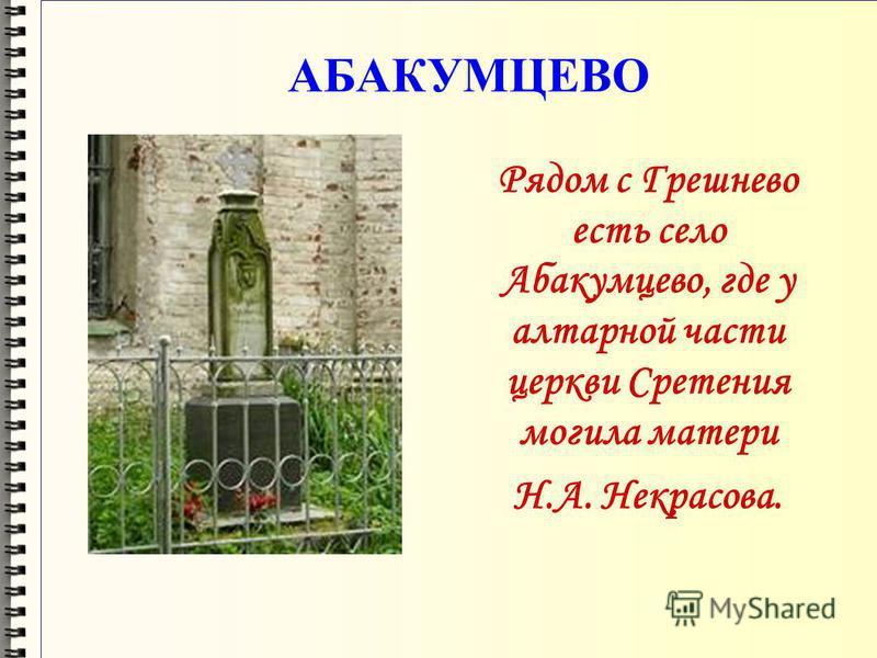 АБАКУМЦЕВО Рядом с Грешнево есть село Абакумцево, где у алтарной части церкви Сретения могила матери Н.А. Некрасова.
