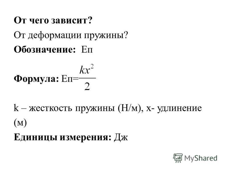 От чего зависит? От деформации пружины? Обозначение: Еп Формула: Еп= k – жесткость пружины (Н/м), х- удлинение (м) Единицы измерения: Дж