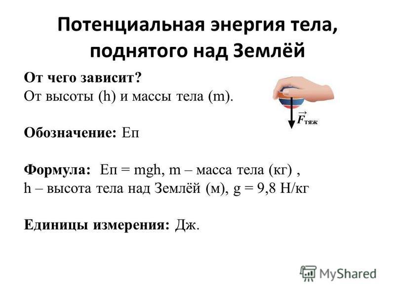 Потенциальная энергия тела, поднятого над Землёй От чего зависит? От высоты (h) и массы тела (m). Обозначение: Еп Формула: Еп = mgh, m – масса тела (кг), h – высота тела над Землёй (м), g = 9,8 Н/кг Единицы измерения: Дж.