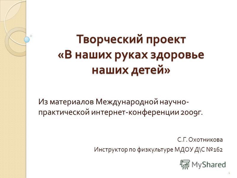Творческий проект « В наших руках здоровье наших детей » Из материалов Международной научно - практической интернет - конференции 2009 г. С. Г. Охотникова Инструктор по физкультуре МДОУ Д \ С 162 1