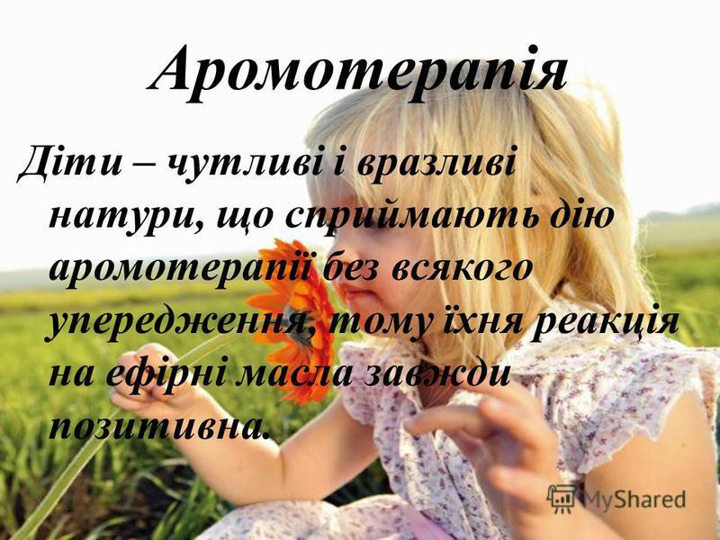 Аромотерапія Діти – чутливі і вразливі натури, що сприймають дію аромотерапії без всякого упередження, тому їхня реакція на ефірні масла завжди позитивна.