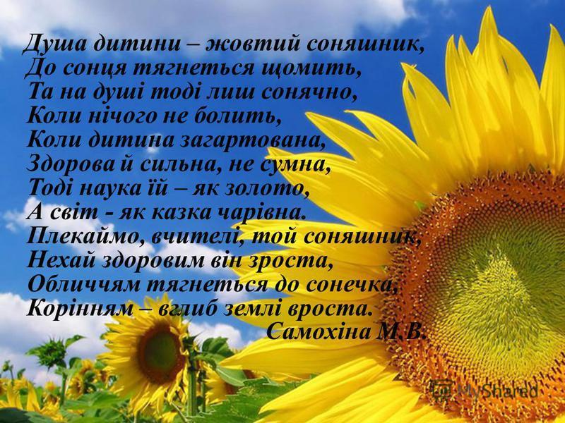 Душа дитини – жовтий соняшник, До сонця тягнеться щомить, Та на душі тоді лиш сонячно, Коли нічого не болить, Коли дитина загартована, Здорова й сильна, не сумна, Тоді наука їй – як золото, А світ - як казка чарівна. Плекаймо, вчителі, той соняшник,