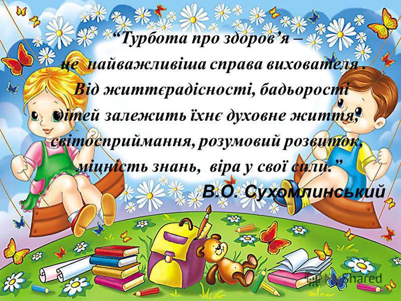 Турбота про здоровя – це найважливіша справа вихователя. Від життєрадісності, бадьорості дітей залежить їхнє духовне життя, світосприймання, розумовий розвиток, міцність знань, віра у свої сили. В.О. Сухомлинський