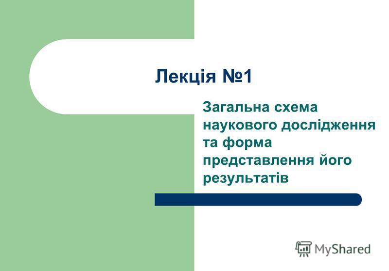 Лекція 1 Загальна схема наукового дослідження та форма представлення його результатів