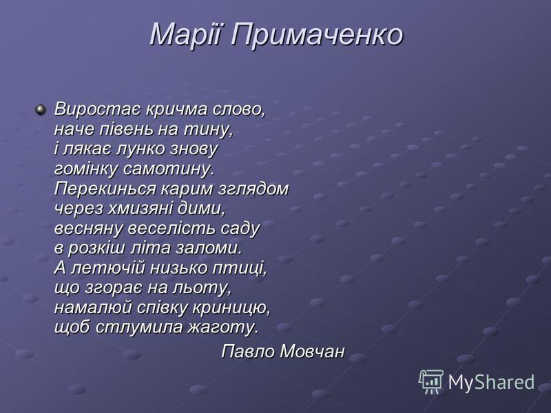 Марії Примаченко Виростає кричма слово, наче півень на тину, і лякає лунко знову гомінку самотину. Перекинься карим зглядом через хмизяні дими, весняну веселість саду в розкіш літа заломи. А летючій низько птиці, що згорає на льоту, намалюй співку кр