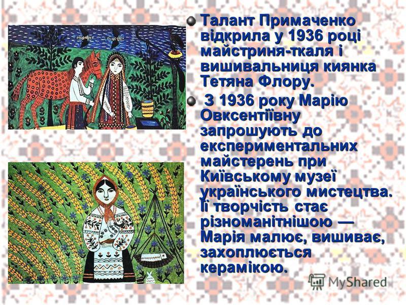 Талант Примаченко відкрила у 1936 році майстриня-ткаля і вишивальниця киянка Тетяна Флору. З 1936 року Марію Овксентіївну запрошують до експериментальних майстерень при Київському музеї українського мистецтва. Її творчість стає різноманітнішою Марія