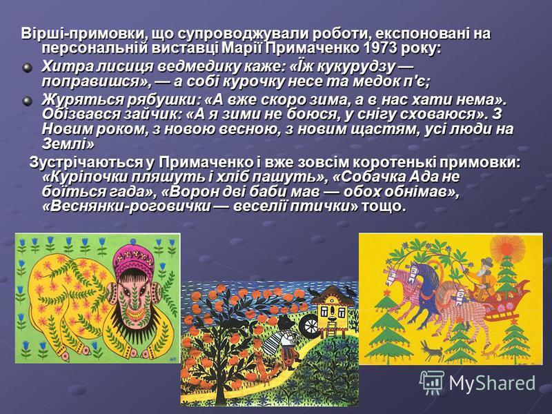 Вірші-примовки, що супроводжували роботи, експоновані на персональній виставці Марії Примаченко 1973 року: Хитра лисиця ведмедику каже: «Їж кукурудзу поправишся», а собі курочку несе та медок п'є; Журяться рябушки: «А вже скоро зима, а в нас хати нем