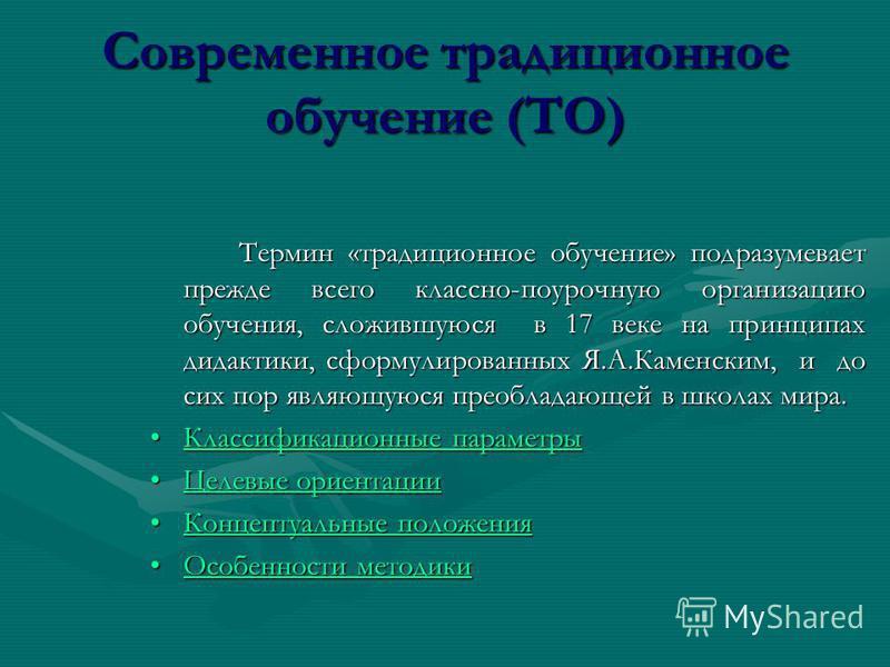 Современное традиционное обучение (ТО) Термин «традиционное обучение» подразумевает прежде всего классно-поурочную организацию обучения, сложившуюся в 17 веке на принципах дидактики, сформулированных Я.А.Каменским, и до сих пор являющуюся преобладающ
