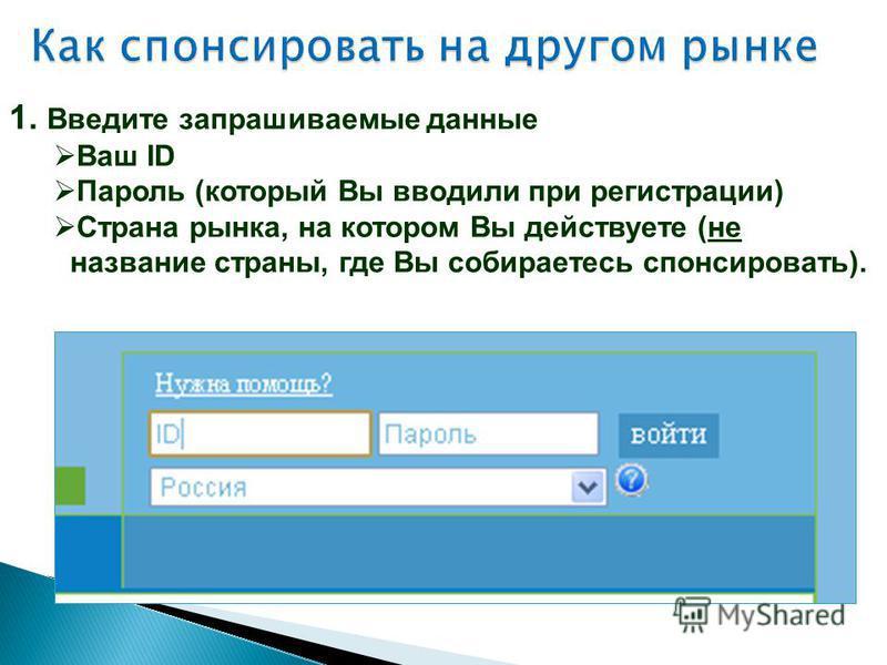 1. Введите запрашиваемые данные Ваш ID Пароль (который Вы вводили при регистрации) Страна рынка, на котором Вы действуете (не название страны, где Вы собираетесь спонсировать).