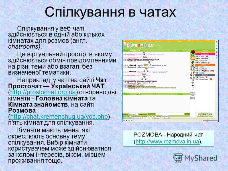 Спілкування в чатах 6 Спілкування у веб-чаті здійснюється в одній або кількох кімнатах для розмов (англ. chatrooms). Це віртуальний простір, в якому здійснюється обмін повідомленнями на різні теми або взагалі без визначеної тематики. Наприклад, у чат