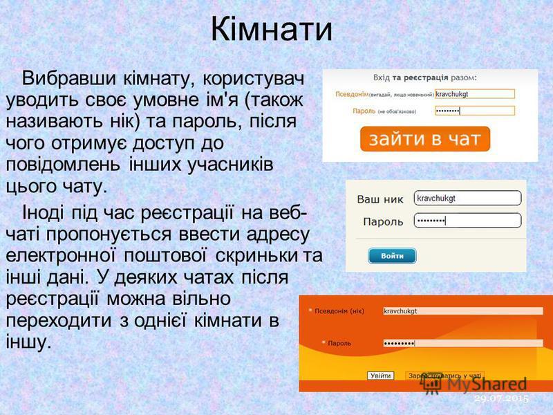 Кімнати 29.07.2015 9 Вибравши кімнату, користувач уводить своє умовне ім'я (також називають нік) та пароль, після чого отримує доступ до повідомлень інших учасників цього чату. Іноді під час реєстрації на веб- чаті пропонується ввести адресу електрон