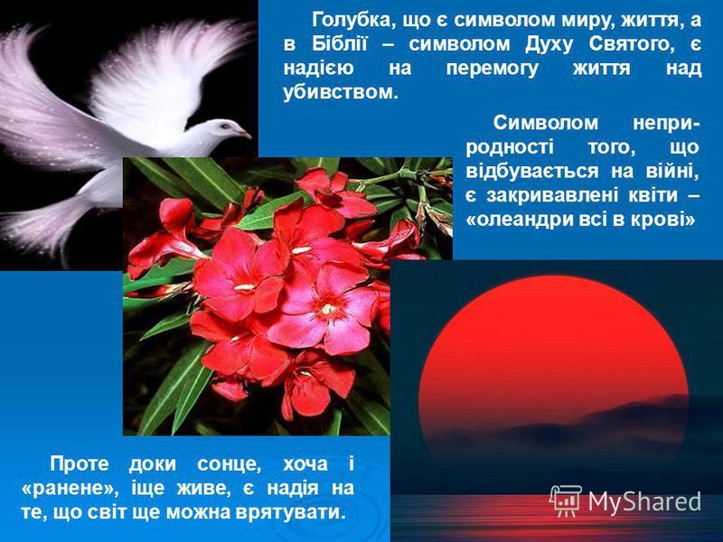 Голубка, що є символом миру, життя, а в Біблії – символом Духу Святого, є надією на перемогу життя над убивством. Символом непри- родності того, що відбувається на війні, є закривавлені квіти – «олеандри всі в крові» Проте доки сонце, хоча і «ранене»