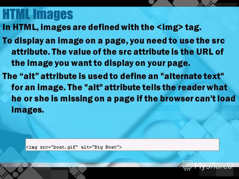 HTML Images In HTML, images are defined with the tag. To display an image on a page, you need to use the src attribute. The value of the src attribute is the URL of the image you want to display on your page. The alt attribute is used to define an