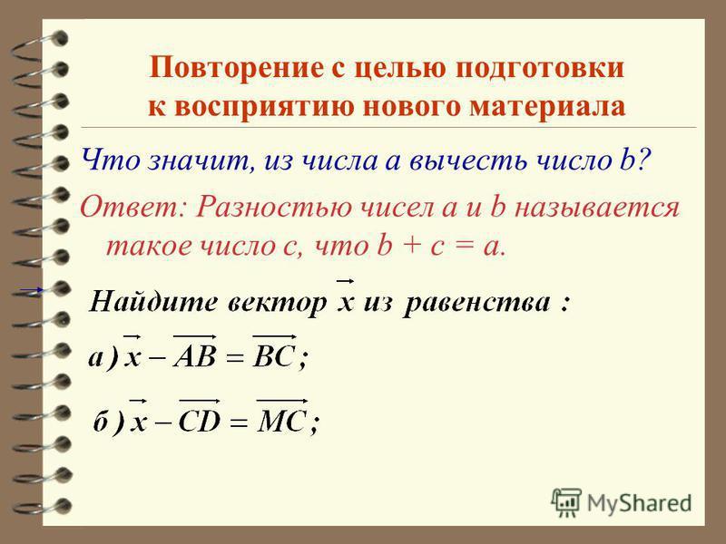 Цели урока 4 Ввести понятие разности двух векторов; противоположных векторов. 4Н4Научить учащихся строить разность двух данных векторов двумя способами. 4Р4Рассмотреть теорему о разности двух векторов. 4Н4Научить решать задачи на вычитание векторов.