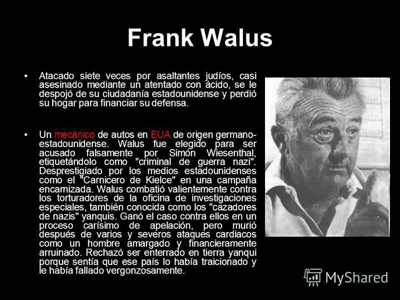 Frank Walus Atacado siete veces por asaltantes judíos, casi asesinado mediante un atentado con ácido, se le despojó de su ciudadanía estadounidense y perdió su hogar para financiar su defensa. Un mecánico de autos en EUA de origen germano- estadounid