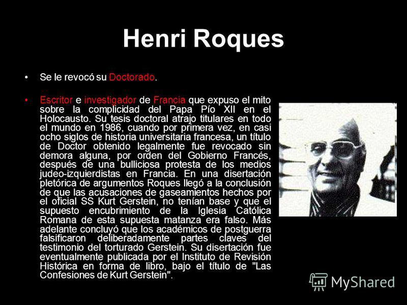 Henri Roques Se le revocó su Doctorado. Escritor e investigador de Francia que expuso el mito sobre la complicidad del Papa Pío XII en el Holocausto. Su tesis doctoral atrajo titulares en todo el mundo en 1986, cuando por primera vez, en casi ocho si