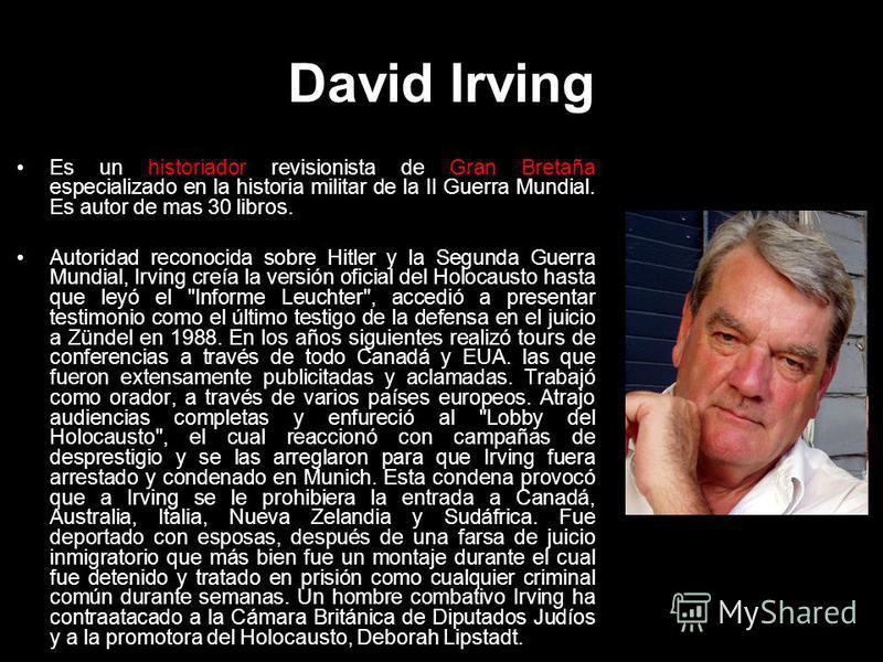 David Irving Es un historiador revisionista de Gran Bretaña especializado en la historia militar de la II Guerra Mundial. Es autor de mas 30 libros. Autoridad reconocida sobre Hitler y la Segunda Guerra Mundial, Irving creía la versión oficial del Ho