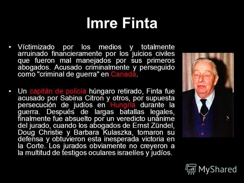 Imre Finta Víctimizado por los medios y totalmente arruinado financieramente por los juicios civiles que fueron mal manejados por sus primeros abogados. Acusado criminalmente y perseguido como