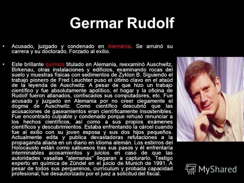 Germar Rudolf Acusado, juzgado y condenado en Alemania. Se arruinó su carrera y su doctorado. Forzado al exilio. Este brillante químico titulado en Alemania, reexaminó Auschwitz, Birkenau, otras instalaciones y edificios, examinando rocas del suelo y
