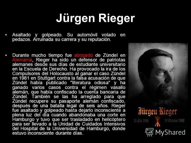 Jürgen Rieger Asaltado y golpeado. Su automóvil volado en pedazos. Arruinada su carrera y su reputación. Durante mucho tiempo fue abogado de Zündel en Alemania, Rieger ha sido un defensor de patriotas alemanes desde sus días de estudiante universitar