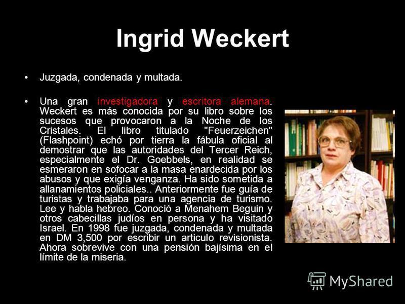 Ingrid Weckert Juzgada, condenada y multada. Una gran investigadora y escritora alemana. Weckert es más conocida por su libro sobre los sucesos que provocaron a la Noche de los Cristales. El libro titulado