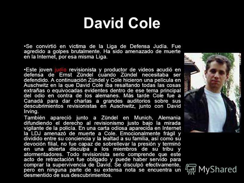 David Cole Se convirtió en victima de la Liga de Defensa Judía. Fue agredido a golpes brutalmente. Ha sido amenazado de muerte en la Internet, por esa misma Liga. Este joven judío revisionista y productor de videos acudió en defensa de Ernst Zündel c